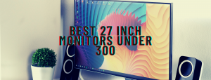 6 Best 27 Inch Monitors Under $300 [2021 Review]