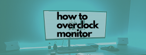 How to overclock your monitor [2021 Guide]