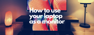 Read more about the article How to use a laptop as a monitor [2021 Guide]
