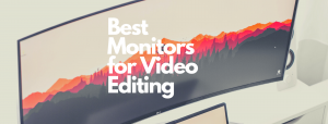Read more about the article 7 Best Monitors for Video Editing in [2021 Review]